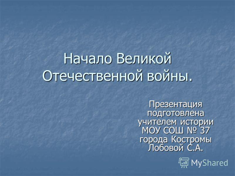 Начало Великой Отечественной войны. Презентация подготовлена учителем истории МОУ СОШ 37 города Костромы Лобовой С.А.