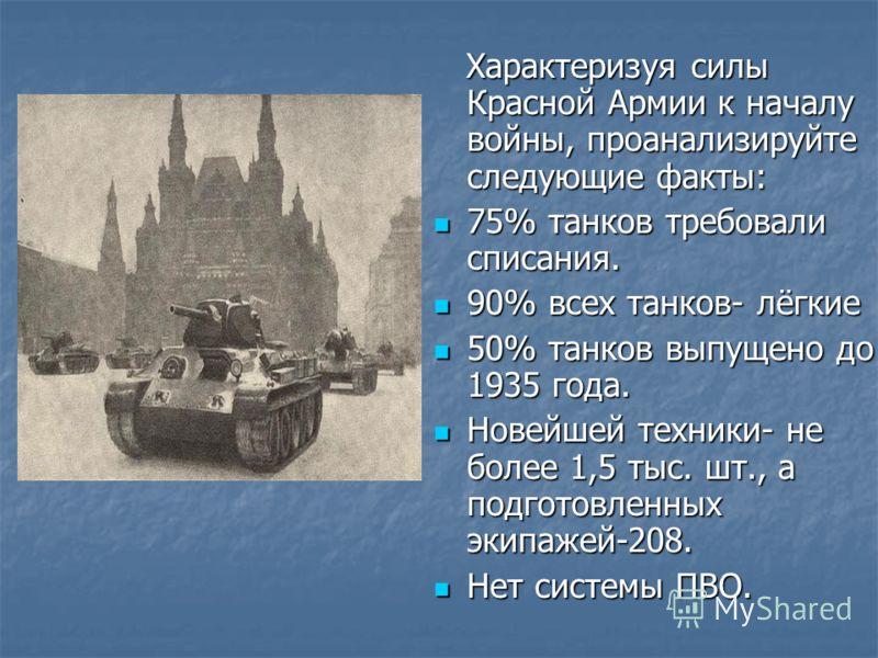 Характеризуя силы Красной Армии к началу войны, проанализируйте следующие факты: Характеризуя силы Красной Армии к началу войны, проанализируйте следующие факты: 75% танков требовали списания. 75% танков требовали списания. 90% всех танков- лёгкие 90