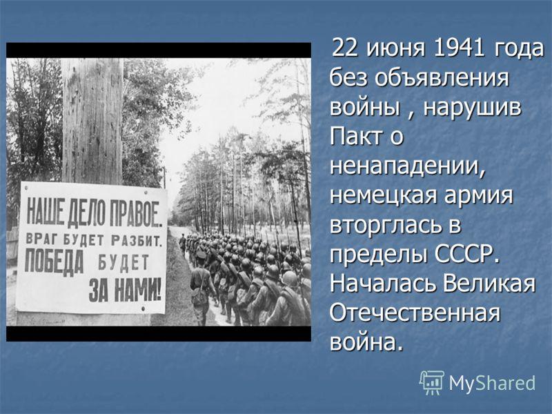 22 июня 1941 года без объявления войны, нарушив Пакт о ненападении, немецкая армия вторглась в пределы СССР. Началась Великая Отечественная война. 22 июня 1941 года без объявления войны, нарушив Пакт о ненападении, немецкая армия вторглась в пределы