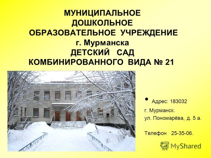 МУНИЦИПАЛЬНОЕ ДОШКОЛЬНОЕ ОБРАЗОВАТЕЛЬНОЕ УЧРЕЖДЕНИЕ г. Мурманска ДЕТСКИЙ САД КОМБИНИРОВАННОГО ВИДА 21 Адрес: 183032 г. Мурманск. ул. Пономарёва, д. 5 а. Телефон 25-35-06.