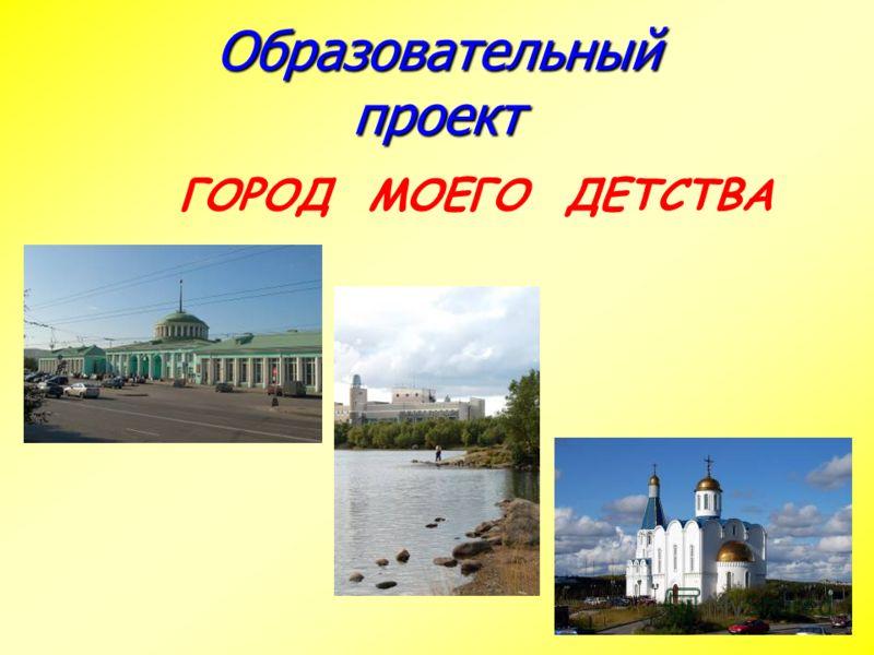 Образовательный проект ГОРОД МОЕГО ДЕТСТВА