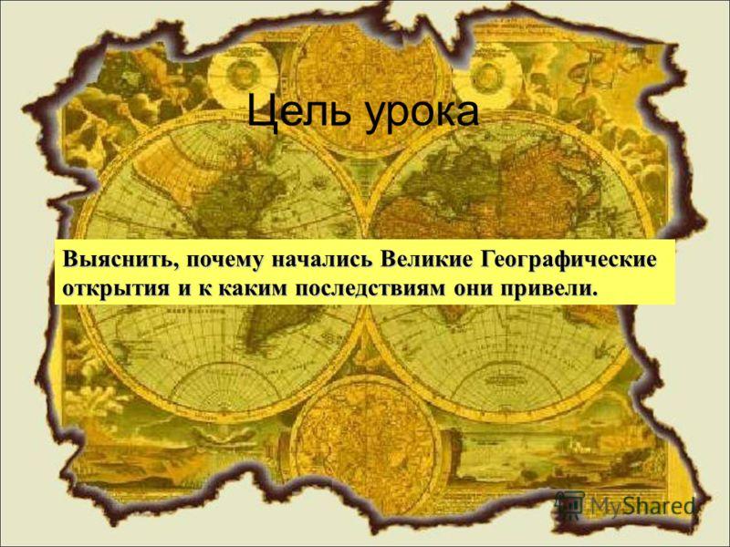 Цель урока Выяснить, почему начались Великие Географические открытия и к каким последствиям они привели.
