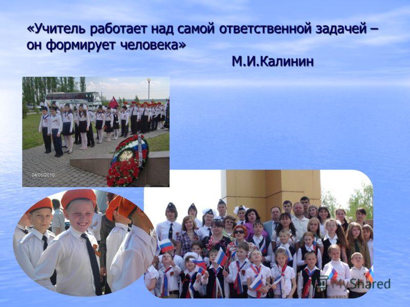 «Учитель работает над самой ответственной задачей – он формирует человека» М.И.Калинин