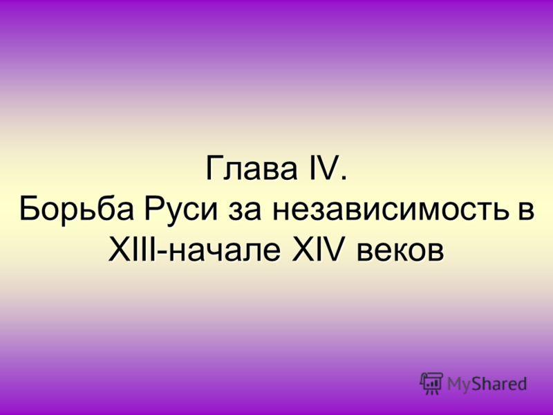Глава IV. Борьба Руси за независимость в XΙΙΙ-начале XΙV веков