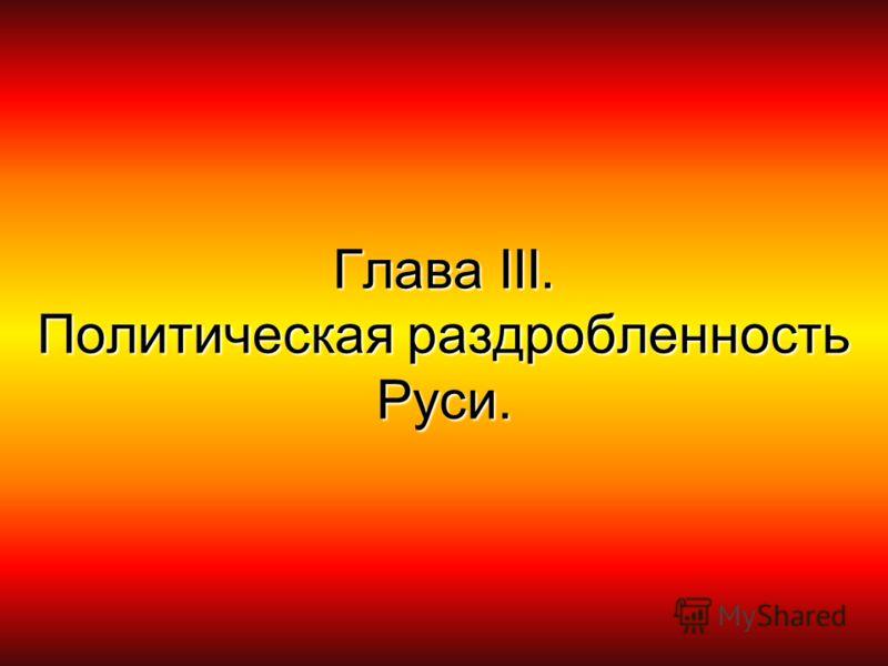 Глава ΙΙΙ. Политическая раздробленность Руси.