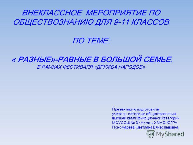ВНЕКЛАССНОЕ МЕРОПРИЯТИЕ ПО ОБЩЕСТВОЗНАНИЮ ДЛЯ 9-11 КЛАССОВ ПО ТЕМЕ: « РАЗНЫЕ»-РАВНЫЕ В БОЛЬШОЙ СЕМЬЕ. В РАМКАХ ФЕСТИВАЛЯ «ДРУЖБА НАРОДОВ» Презентацию подготовила учитель истории и обществознания высшей квалификационной категории МОУСОШ 3 г.Нягань ХМА