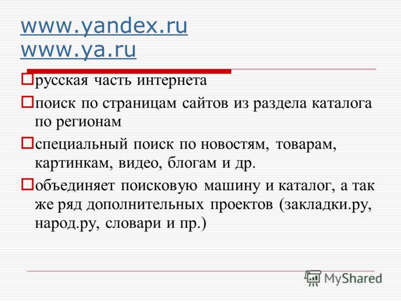 www.yandex.ru www.ya.ru русская часть интернета поиск по страницам сайтов из раздела каталога по регионам специальный поиск по новостям, товарам, картинкам, видео, блогам и др. объединяет поисковую машину и каталог, а так же ряд дополнительных проект