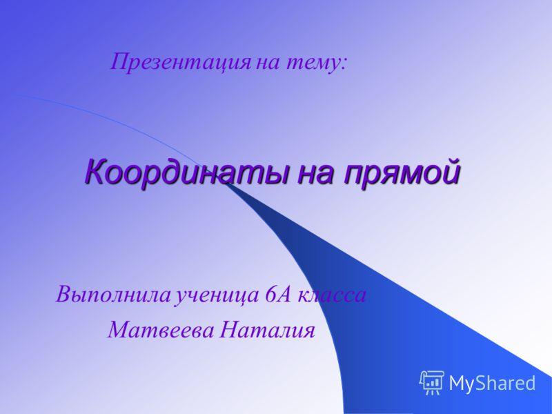 Выполнила ученица 6А класса Матвеева Наталия Координаты на прямой Презентация на тему: