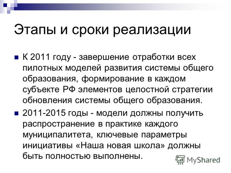 Этапы и сроки реализации К 2011 году - завершение отработки всех пилотных моделей развития системы общего образования, формирование в каждом субъекте РФ элементов целостной стратегии обновления системы общего образования. 2011-2015 годы - модели долж