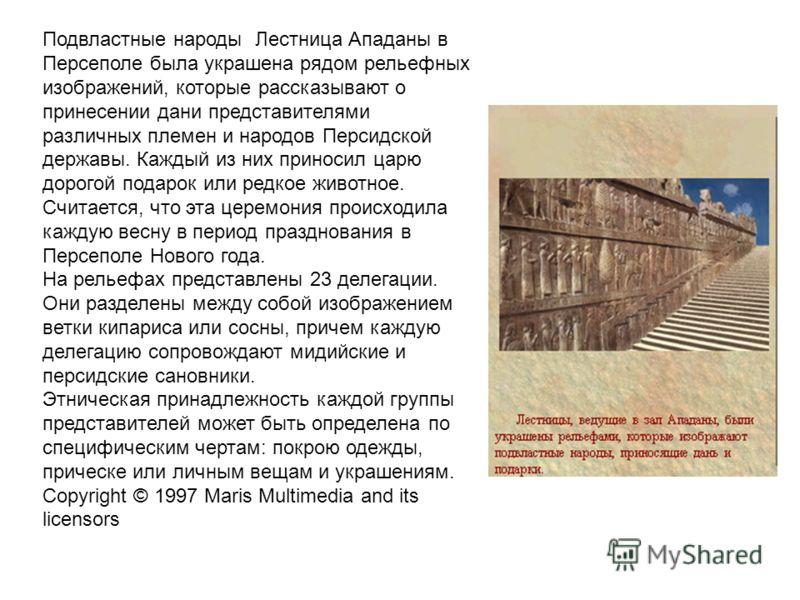 Подвластные народы Лестница Ападаны в Персеполе была украшена рядом рельефных изображений, которые рассказывают о принесении дани представителями различных племен и народов Персидской державы. Каждый из них приносил царю дорогой подарок или редкое жи