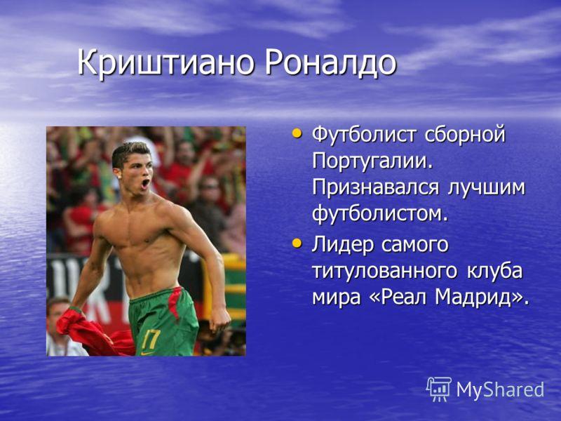 Криштиано Роналдо Криштиано Роналдо Футболист сборной Португалии. Признавался лучшим футболистом. Футболист сборной Португалии. Признавался лучшим футболистом. Лидер самого титулованного клуба мира «Реал Мадрид». Лидер самого титулованного клуба мира