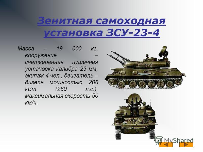 Зенитная самоходная установка ЗСУ-23-4 Масса – 19 000 кг, вооружение – счетверенная пушечная установка калибра 23 мм, экипаж 4 чел., двигатель – дизель мощностью 206 кВт (280 л.с.), максимальная скорость 50 км/ч.