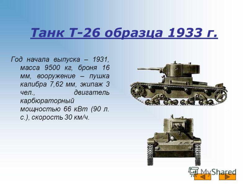 Танк Т-26 образца 1933 г. Год начала выпуска – 1931, масса 9500 кг, броня 16 мм, вооружение – пушка калибра 7,62 мм, экипаж 3 чел., двигатель карбюраторный мощностью 66 кВт (90 л. с.), скорость 30 км/ч.