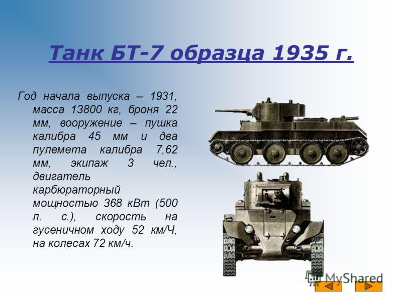 Танк БТ-7 образца 1935 г. Год начала выпуска – 1931, масса 13800 кг, броня 22 мм, вооружение – пушка калибра 45 мм и два пулемета калибра 7,62 мм, экипаж 3 чел., двигатель карбюраторный мощностью 368 кВт (500 л. с.), скорость на гусеничном ходу 52 км