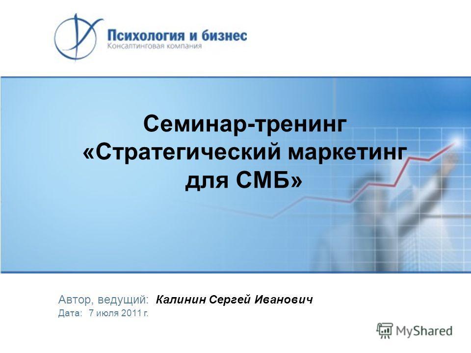Семинар-тренинг «Стратегический маркетинг для СМБ» Автор, ведущий: Калинин Сергей Иванович Дата: 7 июля 2011 г.
