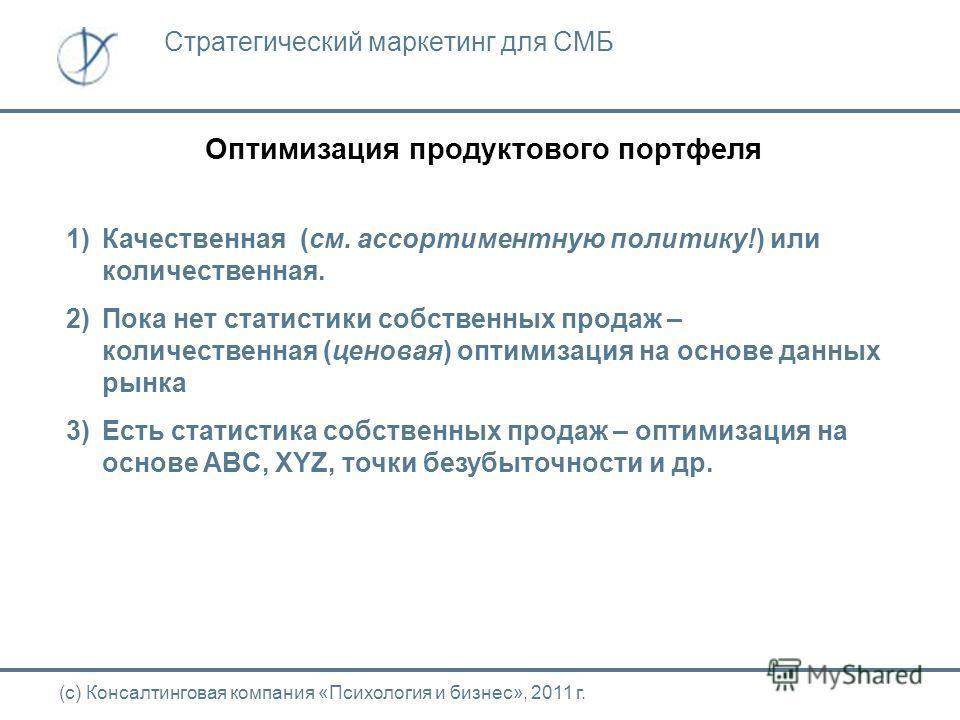Оптимизация продуктового портфеля (с) Консалтинговая компания «Психология и бизнес», 2011 г. Стратегический маркетинг для СМБ 1)Качественная (см. ассортиментную политику!) или количественная. 2)Пока нет статистики собственных продаж – количественная