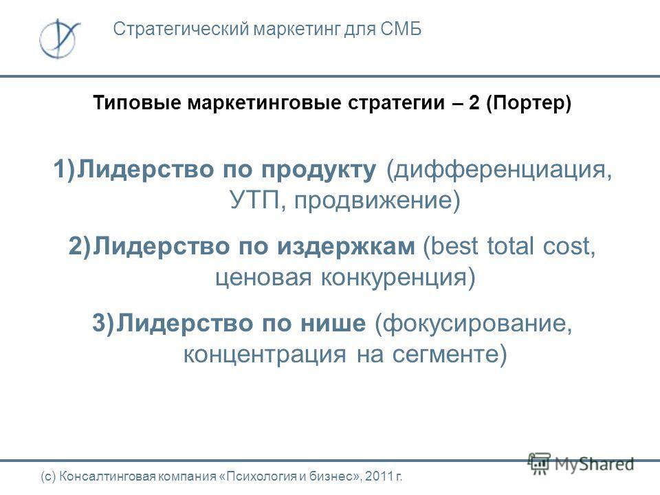 Типовые маркетинговые стратегии – 2 (Портер) (с) Консалтинговая компания «Психология и бизнес», 2011 г. Стратегический маркетинг для СМБ 1)Лидерство по продукту (дифференциация, УТП, продвижение) 2)Лидерство по издержкам (best total cost, ценовая кон