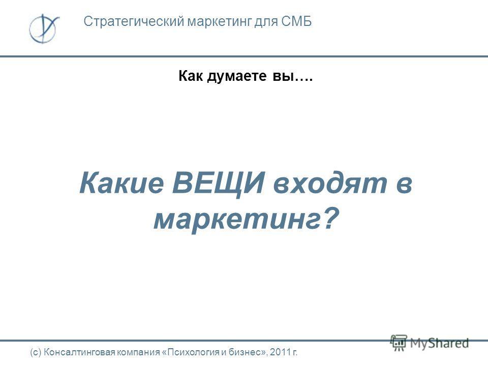 Как думаете вы…. Какие ВЕЩИ входят в маркетинг? (с) Консалтинговая компания «Психология и бизнес», 2011 г. Стратегический маркетинг для СМБ