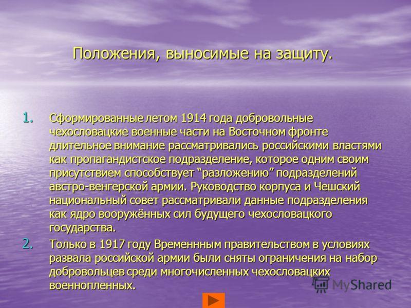Положения, выносимые на защиту. 1. Сформированные летом 1914 года добровольные чехословацкие военные части на Восточном фронте длительное внимание рассматривались российскими властями как пропагандистское подразделение, которое одним своим присутстви