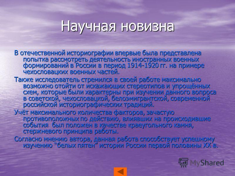 Научная новизна В отечественной историографии впервые была представлена попытка рассмотреть деятельность иностранных военных формирований в России в период 1914-1920 гг. на примере чехословацких военных частей. Также исследователь стремился в своей р
