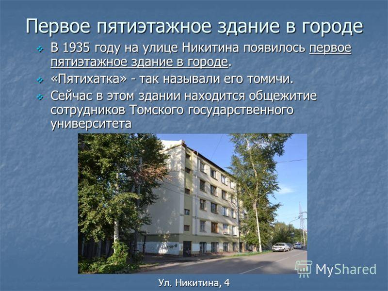 Первое пятиэтажное здание в городе В 1935 году на улице Никитина появилось первое пятиэтажное здание в городе. В 1935 году на улице Никитина появилось первое пятиэтажное здание в городе. «Пятихатка» - так называли его томичи. «Пятихатка» - так называ