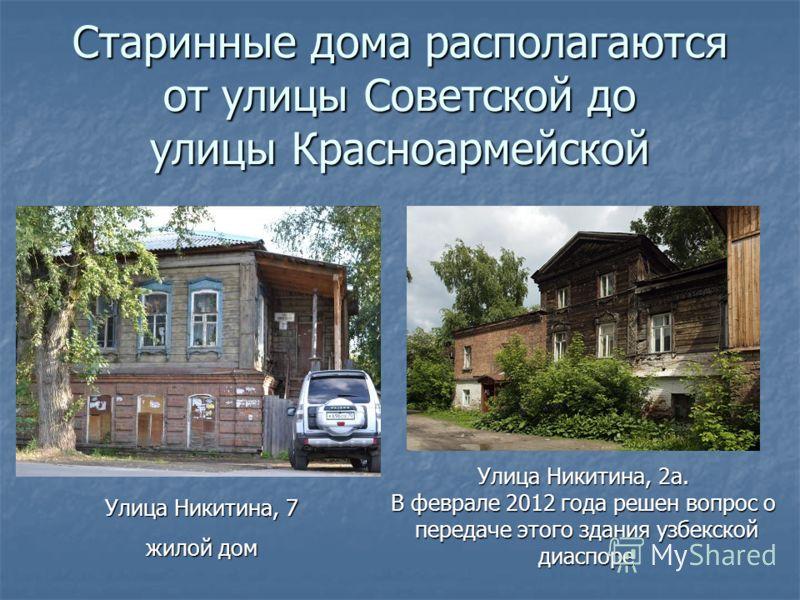 Старинные дома располагаются от улицы Советской до улицы Красноармейской Улица Никитина, 7 жилой дом Улица Никитина, 2а. В феврале 2012 года решен вопрос о передаче этого здания узбекской диаспоре