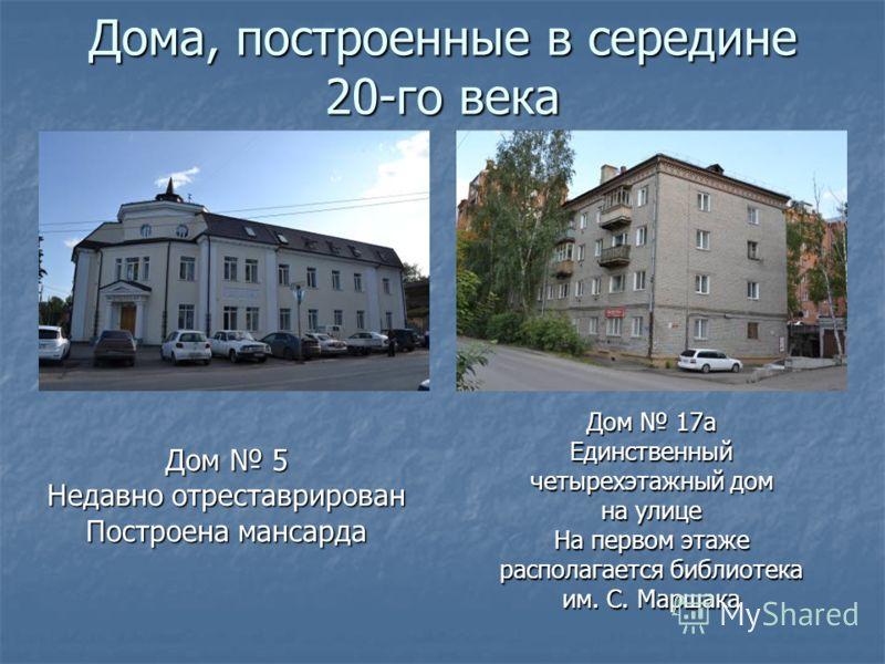 Дома, построенные в середине 20-го века Дом 5 Недавно отреставрирован Построена мансарда Дом 17а Единственный четырехэтажный дом на улице На первом этаже располагается библиотека им. С. Маршака