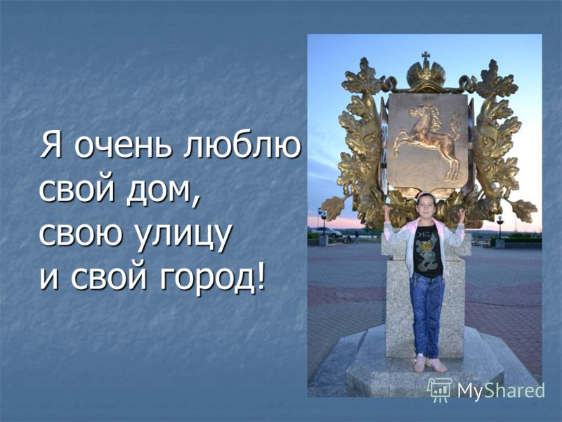 Я очень люблю свой дом, свою улицу и свой город! Я очень люблю свой дом, свою улицу и свой город!