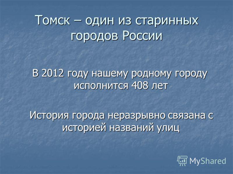 Томск – один из старинных городов России В 2012 году нашему родному городу исполнится 408 лет В 2012 году нашему родному городу исполнится 408 лет История города неразрывно связана с историей названий улиц История города неразрывно связана с историей
