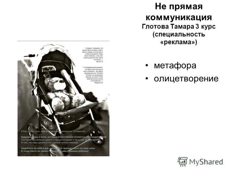 Не прямая коммуникация Глотова Тамара 3 курс (специальность «реклама») метафора олицетворение