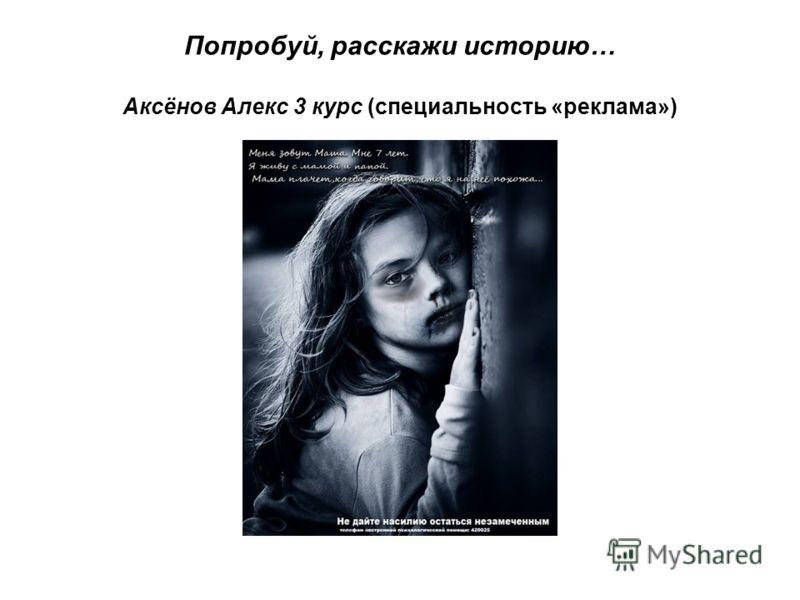 Попробуй, расскажи историю… Аксёнов Алекс 3 курс (специальность «реклама»)