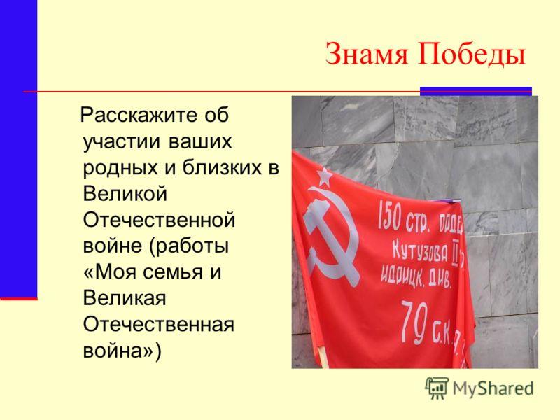 Знамя Победы Расскажите об участии ваших родных и близких в Великой Отечественной войне (работы «Моя семья и Великая Отечественная война»)