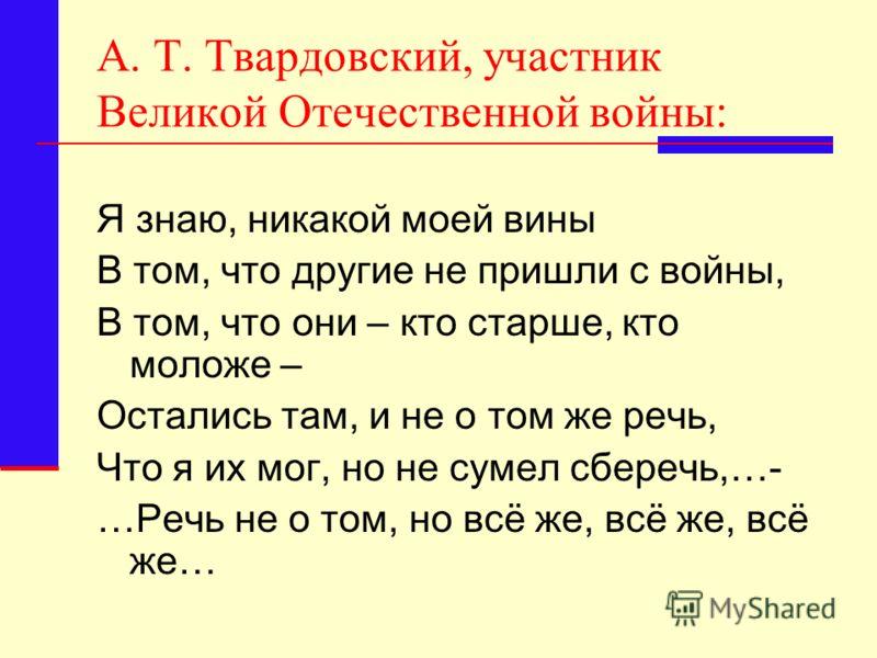 А. Т. Твардовский, участник Великой Отечественной войны: Я знаю, никакой моей вины В том, что другие не пришли с войны, В том, что они – кто старше, кто моложе – Остались там, и не о том же речь, Что я их мог, но не сумел сберечь,…- …Речь не о том, н