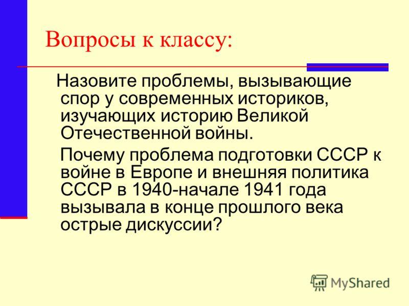 Вопросы к классу: Назовите проблемы, вызывающие спор у современных историков, изучающих историю Великой Отечественной войны. Почему проблема подготовки СССР к войне в Европе и внешняя политика СССР в 1940-начале 1941 года вызывала в конце прошлого ве