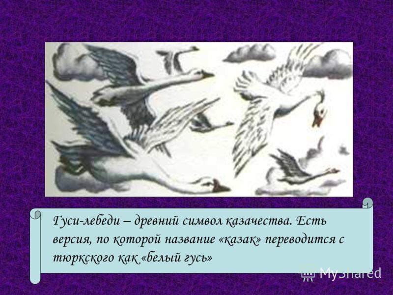 Гуси-лебеди – древний символ казачества. Есть версия, по которой название «казак» переводится с тюркского как «белый гусь»
