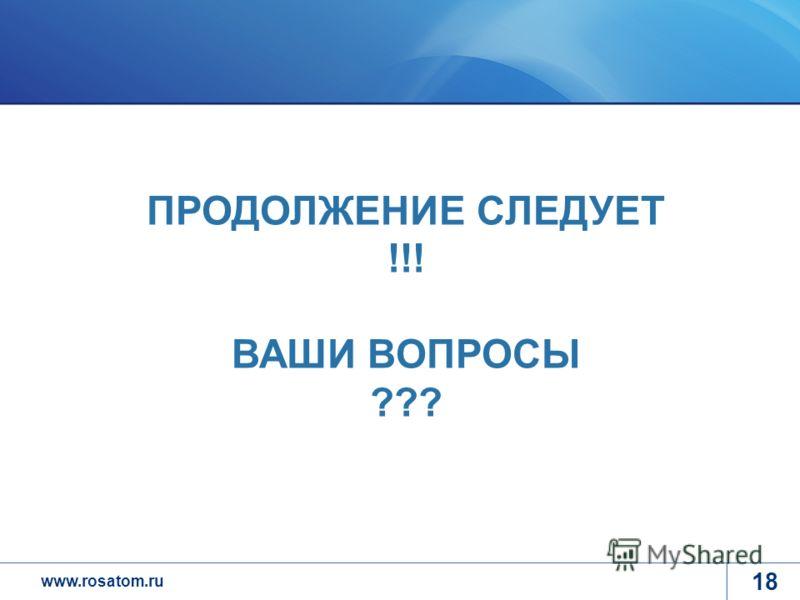 www.rosatom.ru 18 ПРОДОЛЖЕНИЕ СЛЕДУЕТ !!! ВАШИ ВОПРОСЫ ???