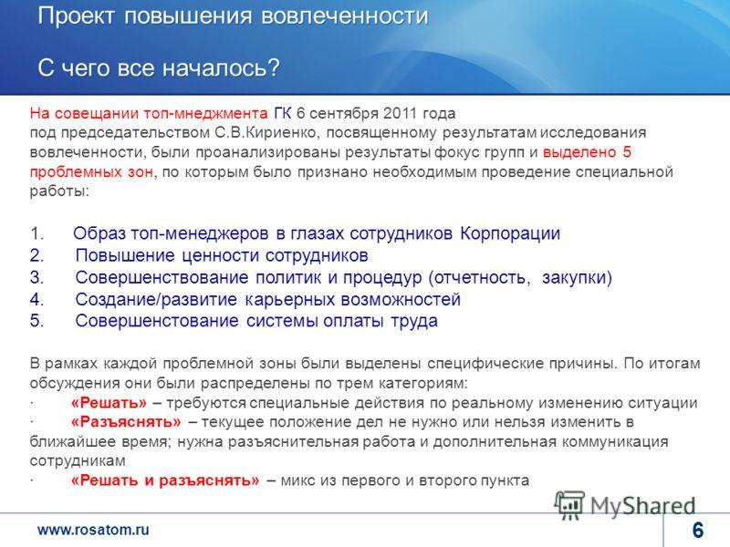 www.rosatom.ru 6 На совещании топ-мнеджмента ГК 6 сентября 2011 года под председательством С.В.Кириенко, посвященному результатам исследования вовлеченности, были проанализированы результаты фокус групп и выделено 5 проблемных зон, по которым было пр