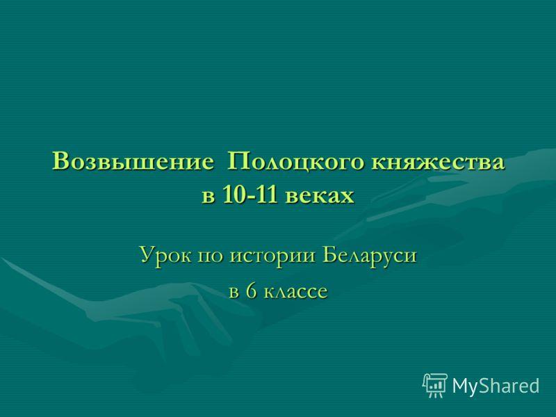 Возвышение Полоцкого княжества в 10-11 веках Урок по истории Беларуси в 6 классе