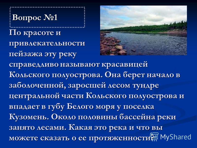 По красоте и привлекательности пейзажа эту реку справедливо называют красавицей Кольского полуострова. Она берет начало в заболоченной, заросшей лесом тундре центральной части Кольского полуострова и впадает в губу Белого моря у поселка Кузомень. Око