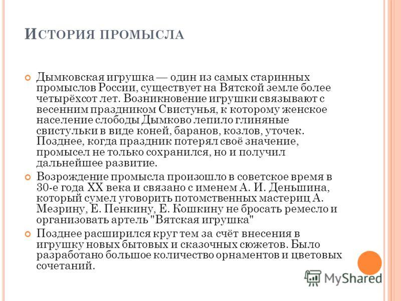 И СТОРИЯ ПРОМЫСЛА Дымковская игрушка один из самых старинных промыслов России, существует на Вятской земле более четырёхсот лет. Возникновение игрушки связывают с весенним праздником Свистунья, к которому женское население слободы Дымково лепило глин
