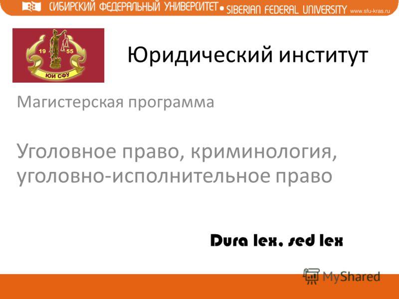 Юридический институт Магистерская программа Уголовное право, криминология, уголовно-исполнительное право Dura lex, sed lex