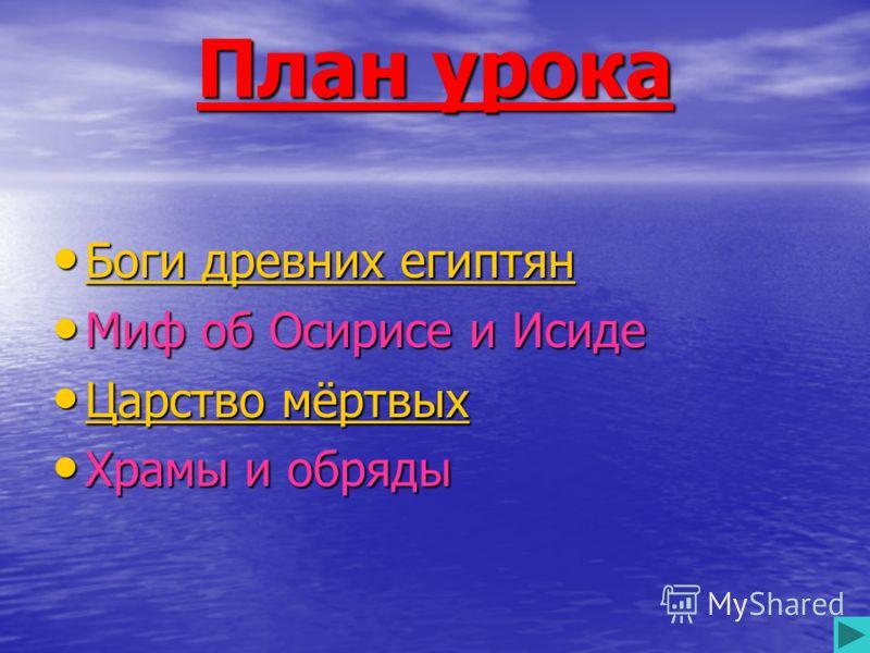 План урока Боги Боги Боги древних египтян Миф Миф об Осирисе и Исиде Царство Царство Царство мёртвых Храмы Храмы и обряды
