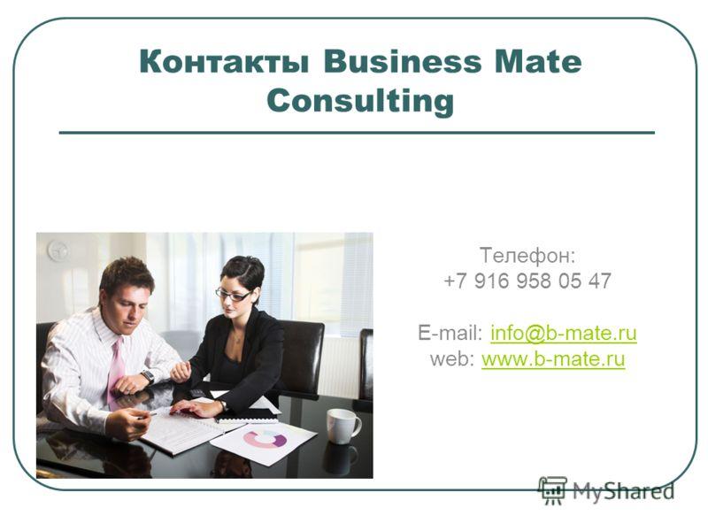Контакты Business Mate Consulting Телефон: +7 916 958 05 47 E-mail: info@b-mate.ruinfo@b-mate.ru web: www.b-mate.ruwww.b-mate.ru