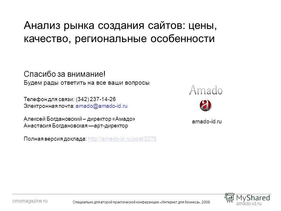 Спасибо за внимание! Будем рады ответить на все ваши вопросы amado-id.ru cmsmagazine.ru Специально для второй практической конференции «Интернет для бизнеса», 2009. Телефон для связи: (342) 237-14-26 Электронная почта: amado@amado-id.ru Алексей Богда