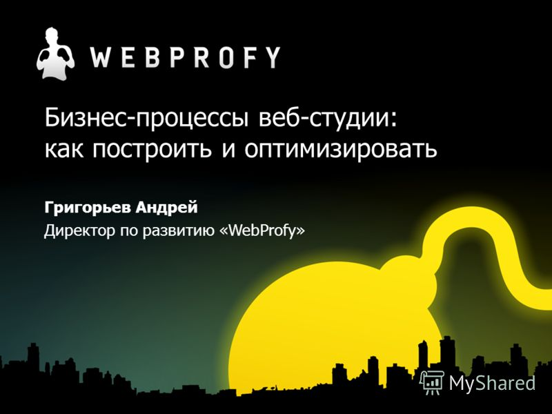 Бизнес-процессы веб-студии: как построить и оптимизировать Григорьев Андрей Директор по развитию «WebProfy»