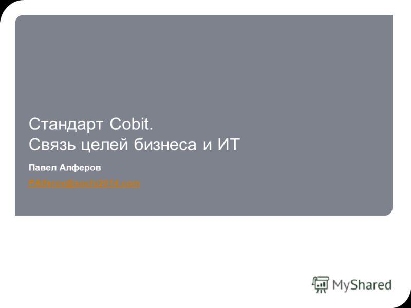Стандарт Cobit. Связь целей бизнеса и ИТ Павел Алферов PAlferov@sochi2014.com