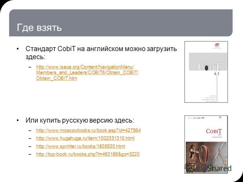 Где взять Стандарт CobiT на английском можно загрузить здесь: –http://www.isaca.org/Content/NavigationMenu/ Members_and_Leaders/COBIT6/Obtain_COBIT/ Obtain_COBIT.htmhttp://www.isaca.org/Content/NavigationMenu/ Members_and_Leaders/COBIT6/Obtain_COBIT/