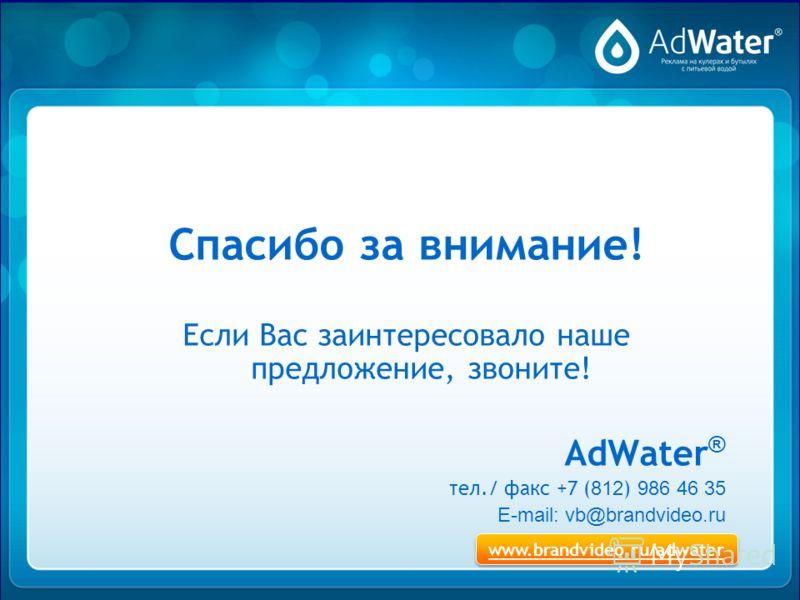 Спасибо за внимание! Если Вас заинтересовало наше предложение, звоните! AdWater ® тел./ факс +7 ( 812 ) 986 46 35 E-mail: vb@brandvideo.ru www.brandvideo.ru/adwater