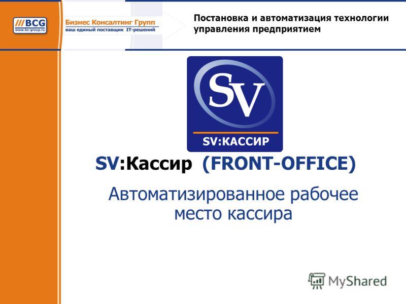 SV:Кассир (FRONT-OFFICE) Автоматизированное рабочее место кассира Постановка и автоматизация технологии управления предприятием