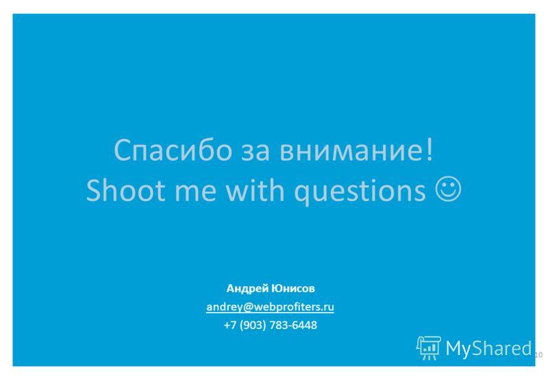 Спасибо за внимание! Shoot me with questions 10 Андрей Юнисов andrey@webprofiters.ru +7 (903) 783-6448